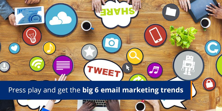 Press Play And Get The Big 6 Email Marketing Trends