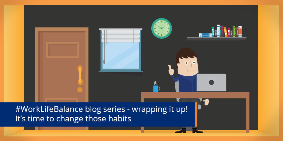 Changing habits - #WorkLifeBalance blog series wrap up