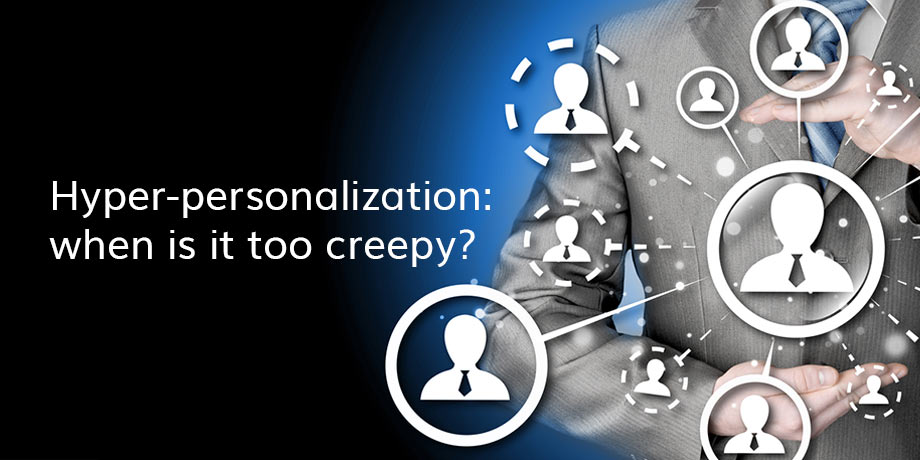Digital messaging: when hyper-personalization becomes 'creepy'...
