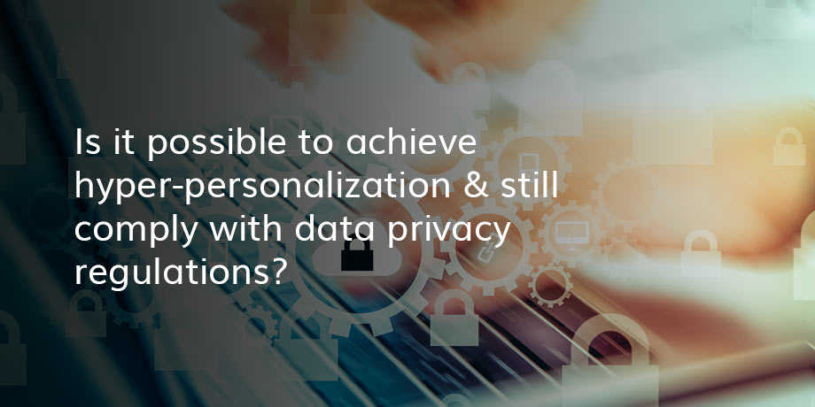 Data privacy and hyper-personalization - can we have both?