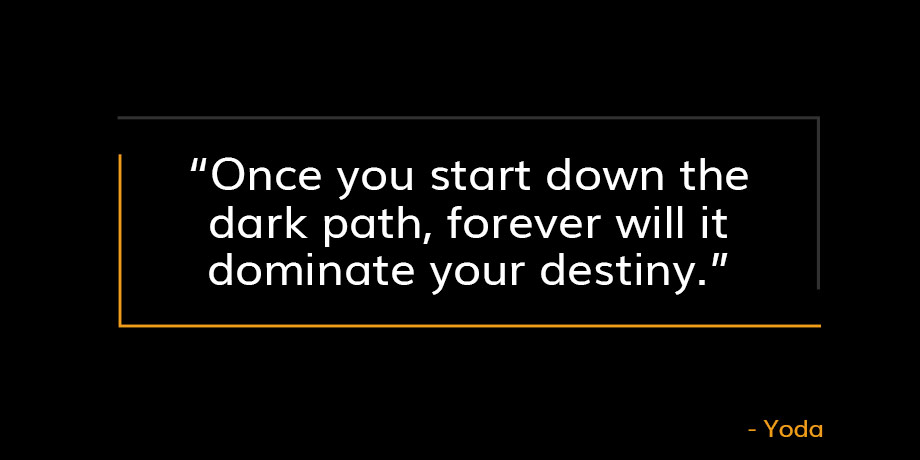 Quote from Yoda that reads Once you start down the dark path, forever will it dominate your destiny