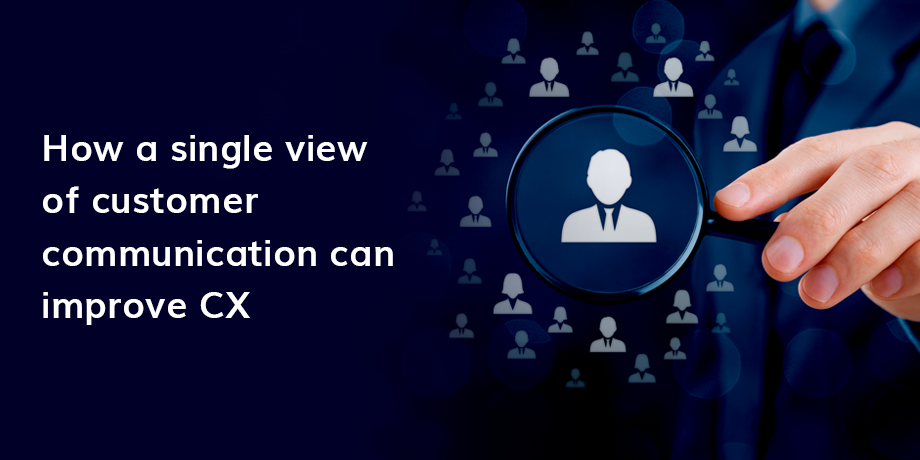 Single View Of Customer Communication is vital to CX