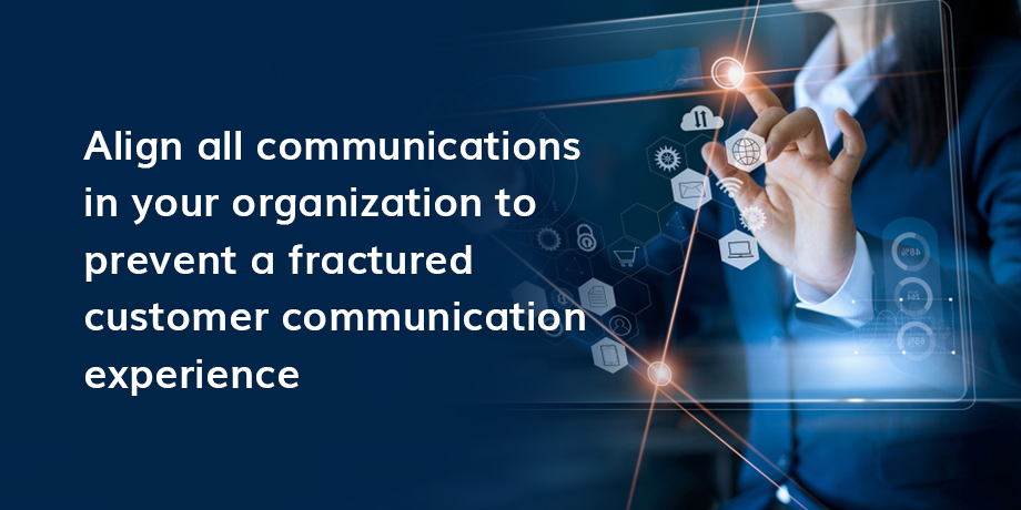 Align All Communications In Your Organization To Prevent A Fractured Customer Communication Experience 01