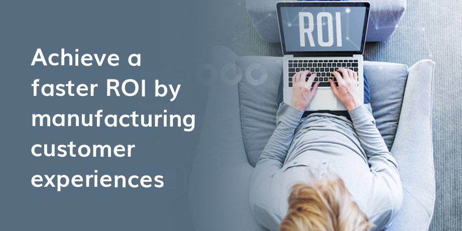 Why manufacturing customer experiences will result in a faster ROI