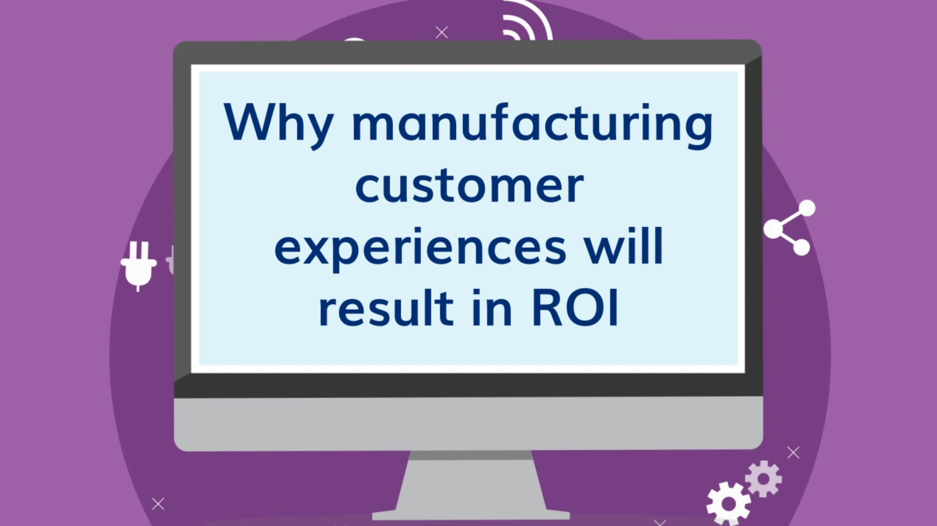 Why Manufacturing Customer Experiences Will Result In ROI