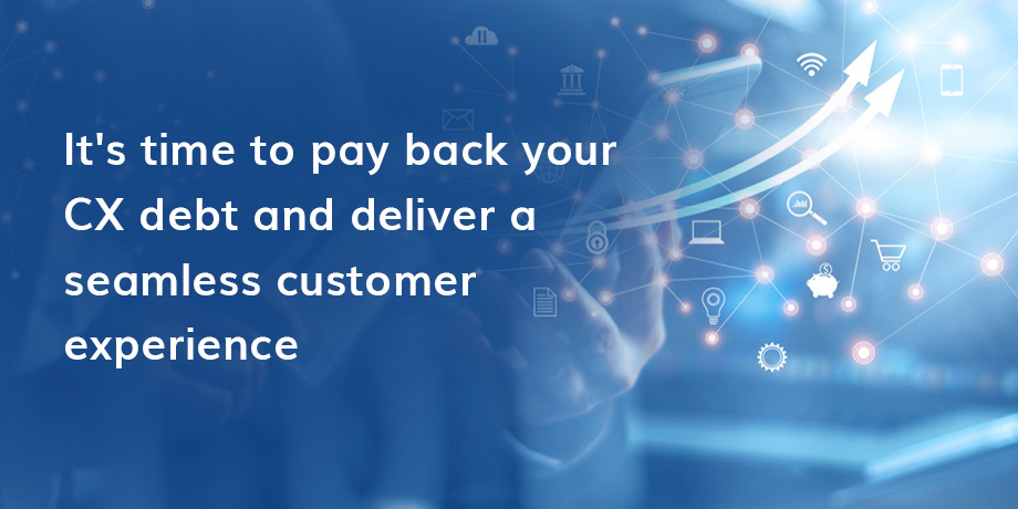 How to overcome CX debt and deliver a seamless customer experience