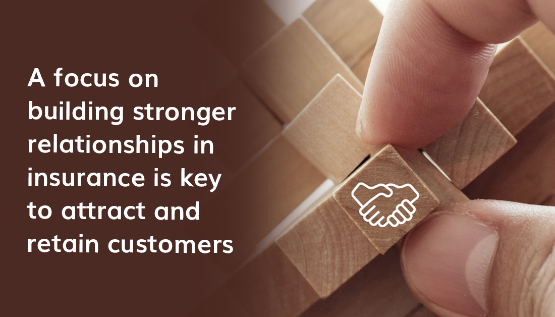 A Focus On Building Stronger Relationships In Insurance Is Key To Attract And Retain Customers
