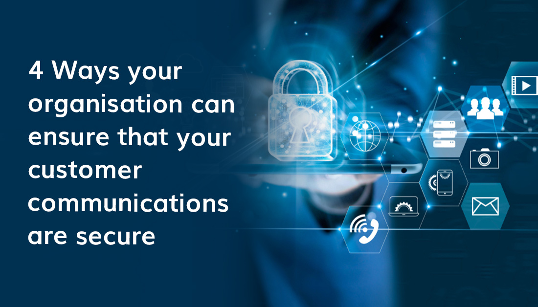 4 Ways Your Organisation Can Ensure That Your Customer Communications Are Secure