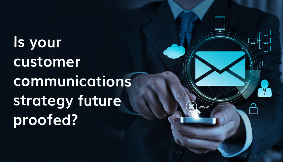 Is Your Customer Communications Strategy Future Proofed