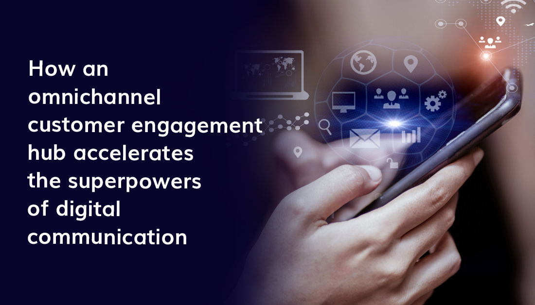 How An Omnichannel Customer Engagement Hub Accelerates The Superpowers Of Digital Communication