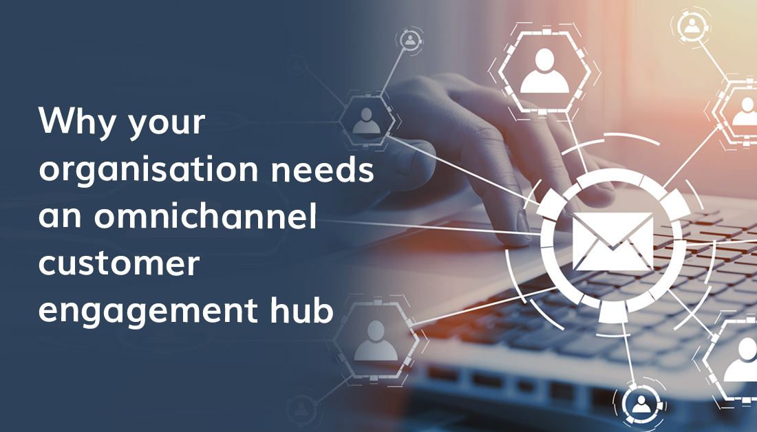 Why Your Organisation Needs An Omnichannel Customer Engagement Hub